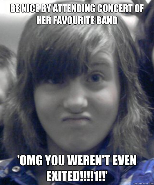Be nice by attending concert of her favourite band 'OMG YOU WEREN'T EVEN EXITED!!!!1!!' - Be nice by attending concert of her favourite band 'OMG YOU WEREN'T EVEN EXITED!!!!1!!'  Annoying Little Twat