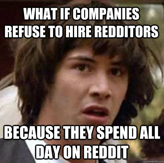 What if companies refuse to hire redditors Because they spend all day on reddit  conspiracy keanu