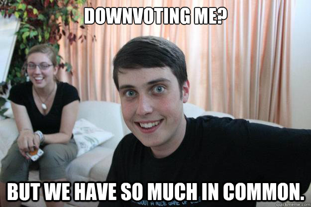 Downvoting me? But we have so much in common. - Downvoting me? But we have so much in common.  Overly Attached Boyfriend