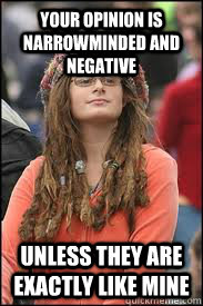 Your opinion is narrowminded and negative Unless they are exactly like mine