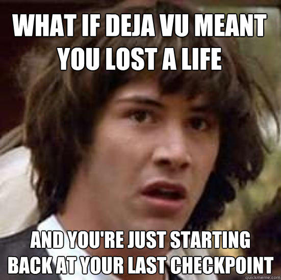 What if deja vu meant you lost a life and you're just starting back at your last checkpoint - What if deja vu meant you lost a life and you're just starting back at your last checkpoint  conspiracy keanu