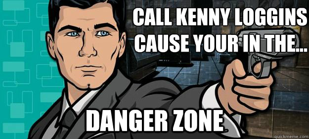 Call Kenny Loggins  cause your in the... danger zone