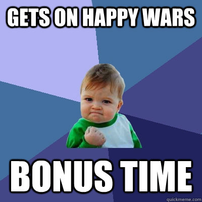 Gets on happy wars  bonus time - Gets on happy wars  bonus time  Success Kid