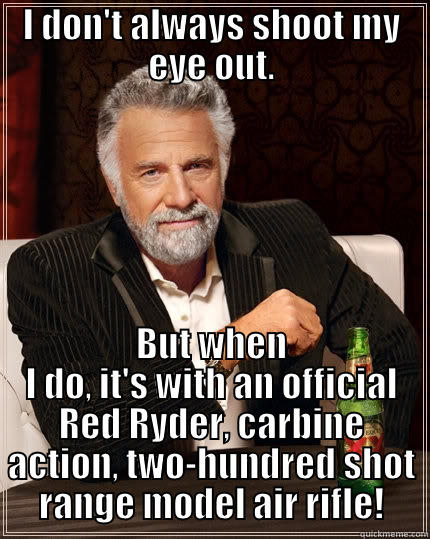 You'll Shoot Your Eye out - I DON'T ALWAYS SHOOT MY EYE OUT. BUT WHEN I DO, IT'S WITH AN OFFICIAL RED RYDER, CARBINE ACTION, TWO-HUNDRED SHOT RANGE MODEL AIR RIFLE! The Most Interesting Man In The World