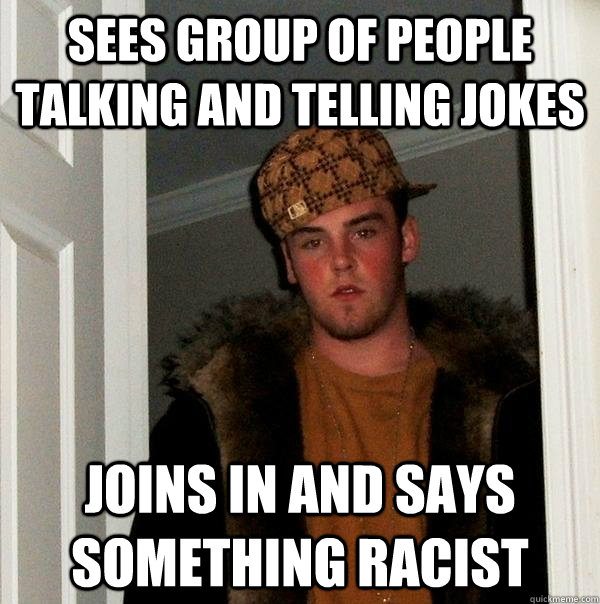 SEES GROUP OF PEOPLE TALKING AND TElLING JOKES JOINS IN AND SAYS SOMETHING RACIST - SEES GROUP OF PEOPLE TALKING AND TElLING JOKES JOINS IN AND SAYS SOMETHING RACIST  Scumbag Steve