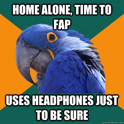 home alone, time to fap uses headphones just to be sure - home alone, time to fap uses headphones just to be sure  Paranoid Parrot