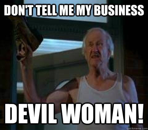 0f049d4969c0d497a3f659a0d4b4297ee2613b2030d4450bffed570b702e8939 don't tell me my business devil woman! old man clemens quickmeme