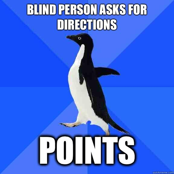 Blind person asks for directions Points - Blind person asks for directions Points  Socially Awkward Penguin