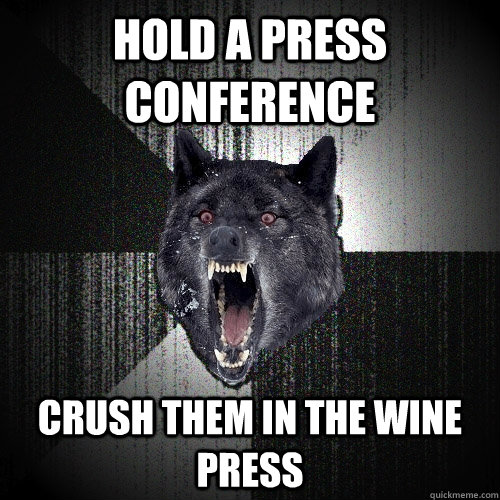 hold a press conference crush them in the wine press - hold a press conference crush them in the wine press  Insanity Wolf