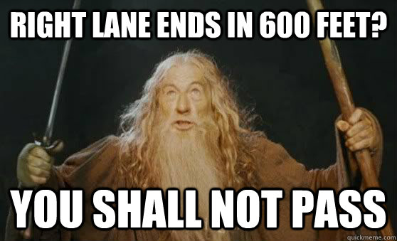 Right Lane ends in 600 Feet? You shall not pass - Right Lane ends in 600 Feet? You shall not pass  you shall not pass