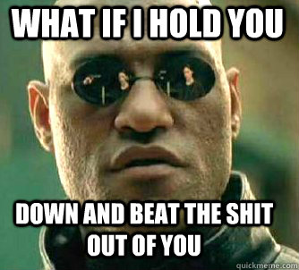 what if i hold you down and beat the shit out of you - what if i hold you down and beat the shit out of you  Matrix Morpheus