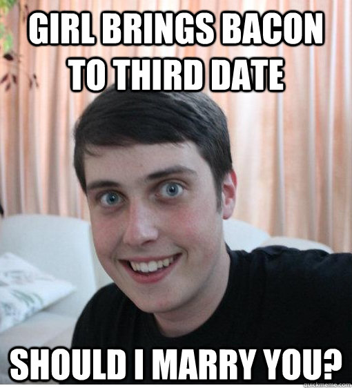 Girl Brings Bacon to Third Date Should I Marry you?  Overly Attached Boyfriend