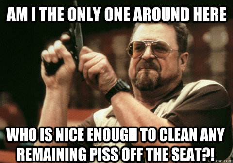 Am I the only one around here Who is nice enough to clean any remaining piss off the seat?! - Am I the only one around here Who is nice enough to clean any remaining piss off the seat?!  Am I the only one