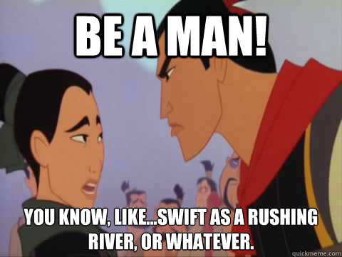 Be A man! You know, like...swift as a rushing river, or whatever.