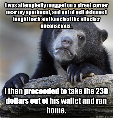 I was attemptedly mugged on a street corner near my apartment, and out of self defense I fought back and knocked the attacker unconscious . I then proceeded to take the 230 dollars out of his wallet and ran home. - I was attemptedly mugged on a street corner near my apartment, and out of self defense I fought back and knocked the attacker unconscious . I then proceeded to take the 230 dollars out of his wallet and ran home.  Confession Bear