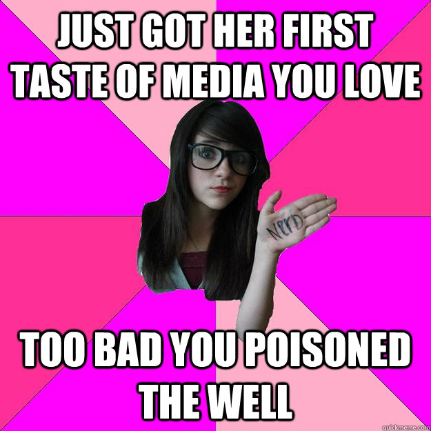 Just got her first taste of media you love Too bad you poisoned the well - Just got her first taste of media you love Too bad you poisoned the well  Idiot Nerd Girl