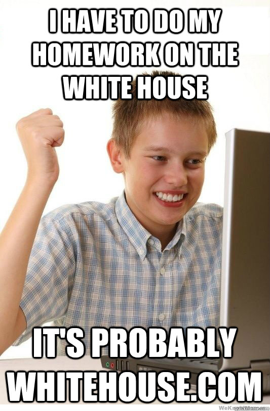have to do my homework on the white house it s probably Quickmeme