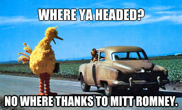 where ya headed? no where thanks to mitt romney. - where ya headed? no where thanks to mitt romney.  Big Bird
