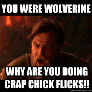YOU WERE WOLVERINE WHY ARE YOU DOING CRAP CHICK FLICKS!! - YOU WERE WOLVERINE WHY ARE YOU DOING CRAP CHICK FLICKS!!  You were the chosen one