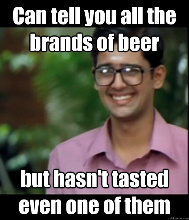 Can tell you all the brands of beer but hasn't tasted even one of them - Can tell you all the brands of beer but hasn't tasted even one of them  Smart Iyer boy