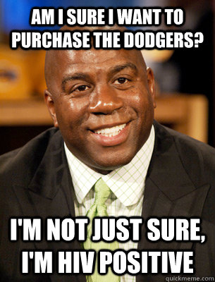 am i sure i want to purchase the dodgers? i'm not just sure, i'm hiv positive