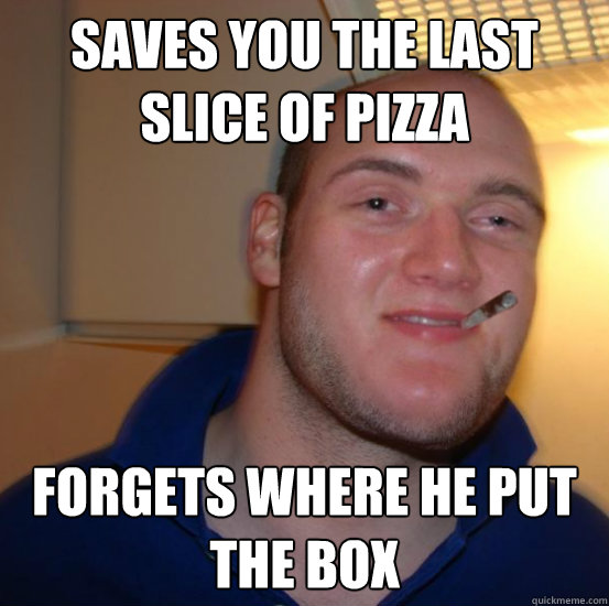 Saves you the last slice of pizza forgets where he put the box - Saves you the last slice of pizza forgets where he put the box  Good 10 Guy Greg