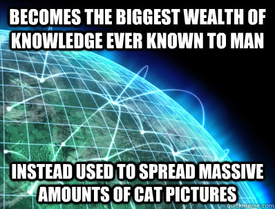 Becomes the biggest wealth of knowledge ever known to man Instead used to spread massive amounts of cat pictures