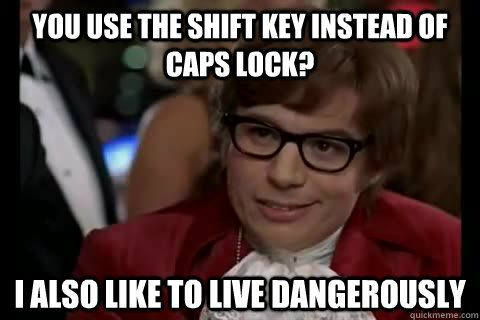 You use the shift key instead of caps lock? I also like to live Dangerously - You use the shift key instead of caps lock? I also like to live Dangerously  Dangerously - Austin Powers