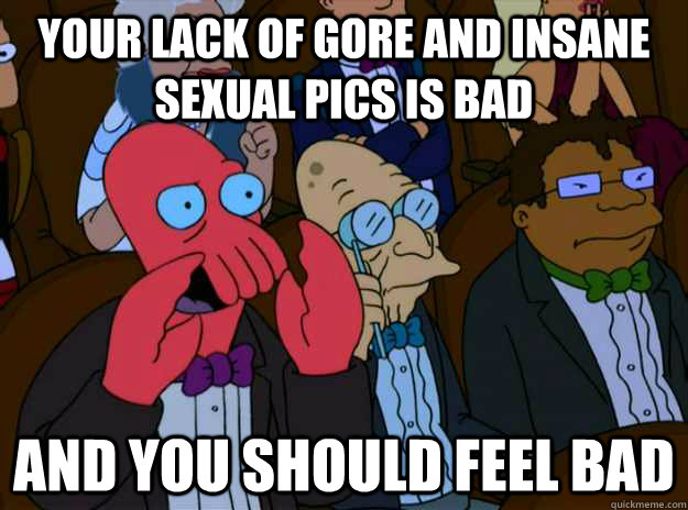 Your lack of gore and insane sexual pics is bad And you should feel bad  And you should feel bad