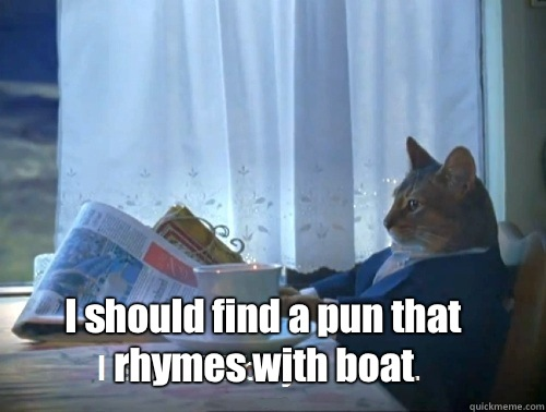 I should find a pun that rhymes with boat