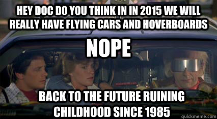 hey doc do you think in in 2015 we will really have flying cars and hoverboards nope Back to the future ruining childhood since 1985 - hey doc do you think in in 2015 we will really have flying cars and hoverboards nope Back to the future ruining childhood since 1985  Misc