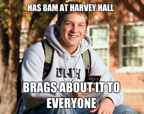has 8am at harvey hall brags about it to everyone  College Freshman