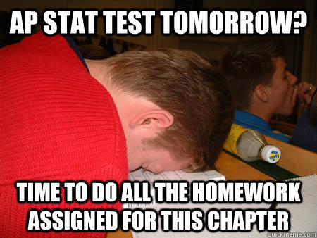 AP stat test tomorrow? Time to do all the homework assigned for this chapter