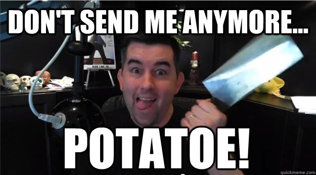 Don't send me anymore... Potatoe! - Don't send me anymore... Potatoe!  GenerikB Potatoes.