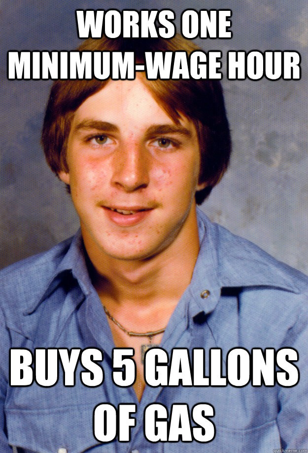 works one minimum-wage hour  buys 5 gallons of gas - works one minimum-wage hour  buys 5 gallons of gas  Old Economy Steven