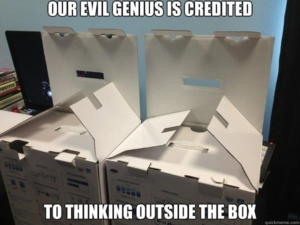 our evil genius is credited to thinking outside the box