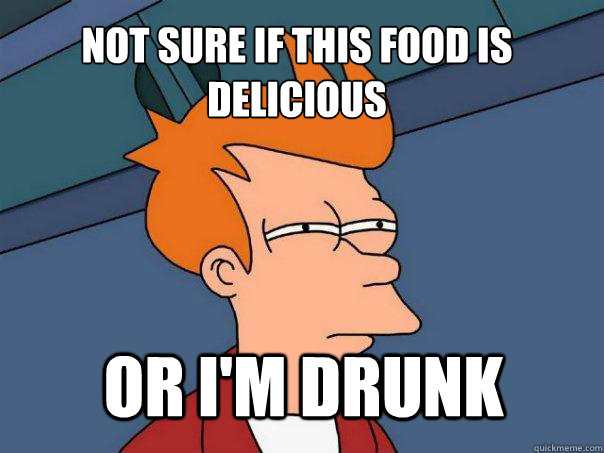 Not sure if this food is delicious or I'm drunk - Not sure if this food is delicious or I'm drunk  Futurama Fry