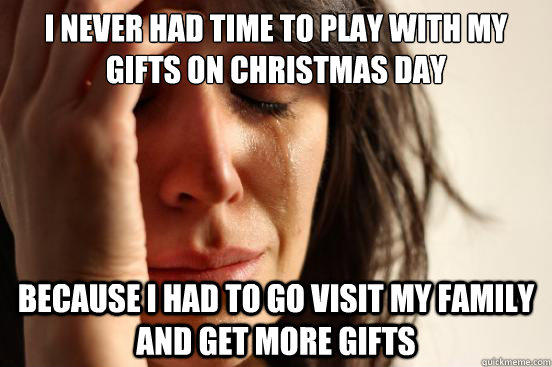 I NEVER HAD TIME TO PLAY WITH MY GIFTS ON CHRISTMAS DAY BECAUSE I HAD TO GO VISIT MY FAMILY AND GET MORE GIFTS - I NEVER HAD TIME TO PLAY WITH MY GIFTS ON CHRISTMAS DAY BECAUSE I HAD TO GO VISIT MY FAMILY AND GET MORE GIFTS  First World Problems