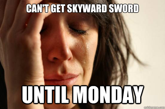 can't get skyward sword until monday - can't get skyward sword until monday  First World Problems