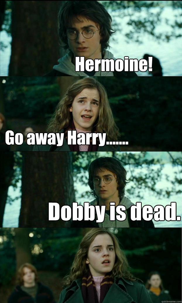 Hermoine! Go away Harry....... Dobby is dead. - Hermoine! Go away Harry....... Dobby is dead.  Horny Harry