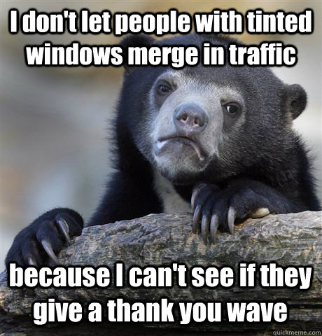I don't let people with tinted windows merge in traffic because I can't see if they give a thank you wave - I don't let people with tinted windows merge in traffic because I can't see if they give a thank you wave  Confession Bear