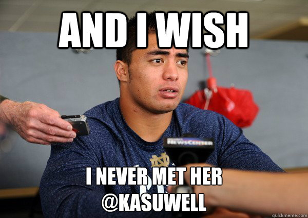 And I wish  I never met her  @kasuwell - And I wish  I never met her  @kasuwell  Manti teo kasuwell