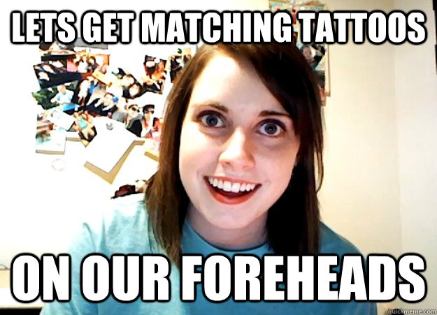 Lets get matching tattoos On our foreheads - Lets get matching tattoos On our foreheads  Overly Attached Girlfriend