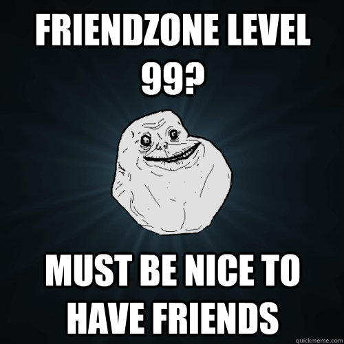 Friendzone level 99? Must be nice to have friends  - Friendzone level 99? Must be nice to have friends   Forever Alone