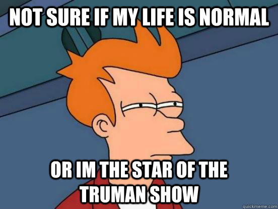 not sure if my life is normal or im the star of the        truman show - not sure if my life is normal or im the star of the        truman show  Fry Unsure