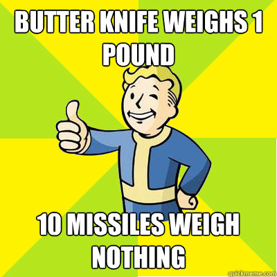Butter Knife weighs 1 pound 10 missiles weigh nothing - Butter Knife weighs 1 pound 10 missiles weigh nothing  Fallout new vegas