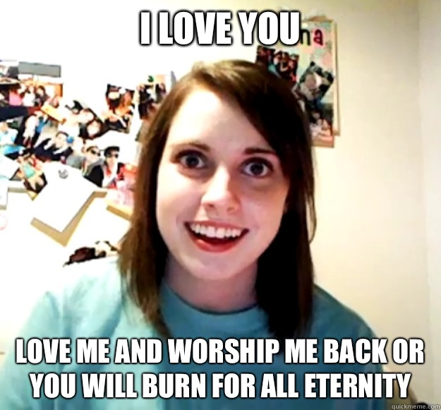 I love you Love me and worship me back or you will burn for all eternity - I love you Love me and worship me back or you will burn for all eternity  Misc