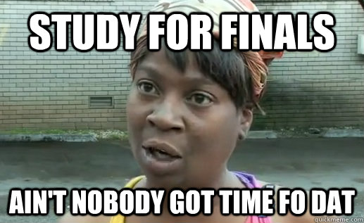 study for finals ain't nobody got time fo dat