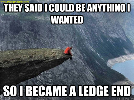 They said I could be anything I wanted So I became a ledge end - They said I could be anything I wanted So I became a ledge end  Ledge End