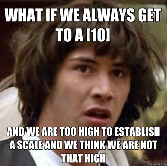 What if we always get to a [10]  and we are too high to establish a scale and we think we are not that high - What if we always get to a [10]  and we are too high to establish a scale and we think we are not that high  conspiracy keanu